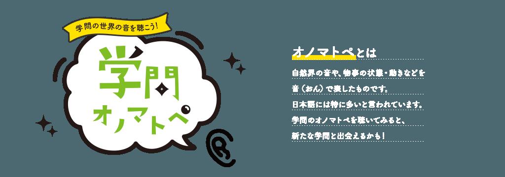 学問の世界の音を聞こう!<学問のオノマトペ> オノマトペとは:自然界の音や、物事の状態・動きなどを音(おん)で表したものです。日本語には特に多いと言われています。学問のオノマトペを聴いてみると、新たな学問と出会えるかも!